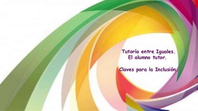 Tutoría entre Iguales. El alumno tutor. Claves para la Inclusión.
