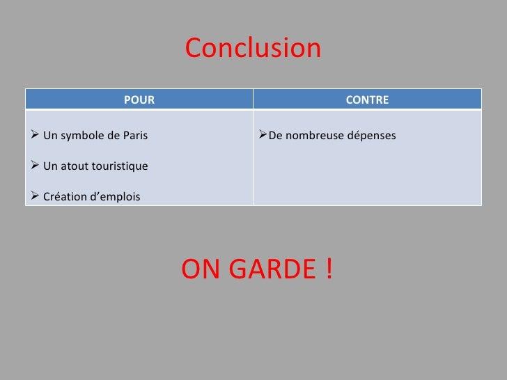 Conclusion ON GARDE ! POUR CONTRE <ul><li>Un symbole de Paris </li></ul><ul><li>Un atout touristique </li></ul><ul><li>Cré...