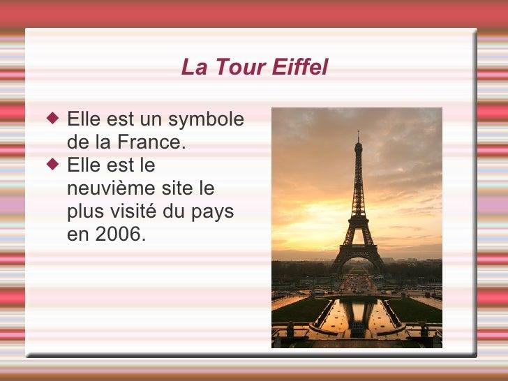 La Tour Eiffel <ul><li>Elle est un symbole de la France. </li></ul><ul><li>Elle est le neuvième site le plus visité du pay...