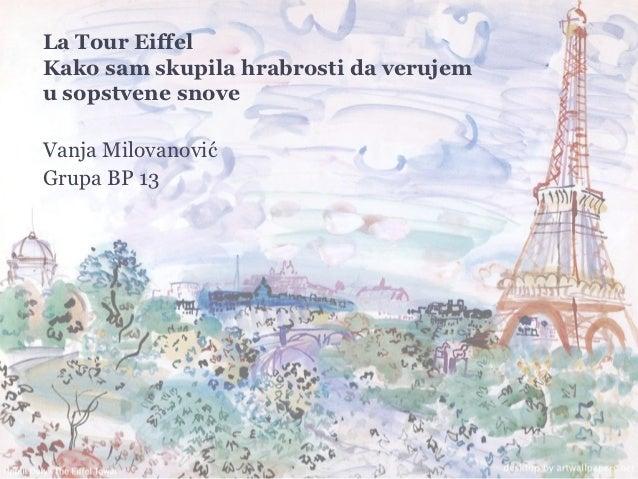 La Tour EiffelKako sam skupila hrabrosti da verujemu sopstvene snoveVanja MilovanovićGrupa BP 13PARIZKako sam uspela da po...