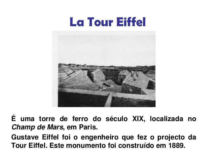 La Tour EiffelÉ uma torre de ferro do século XIX, localizada noChamp de Mars, em Paris.Gustave Eiffel foi o engenheiro que...
