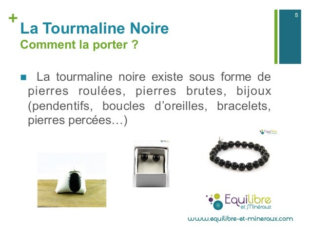+ La Tourmaline Noire Comment la porter ? n La tourmaline noire existe sous forme de pierres roulées, pierres brutes, bi...