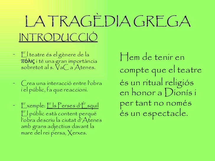 LA TRAGÈDIA GREGA <ul><li>INTRODUCCIÓ </li></ul><ul><li>El  teatre és el gènere de la πόλις i té una gran importància sobr...