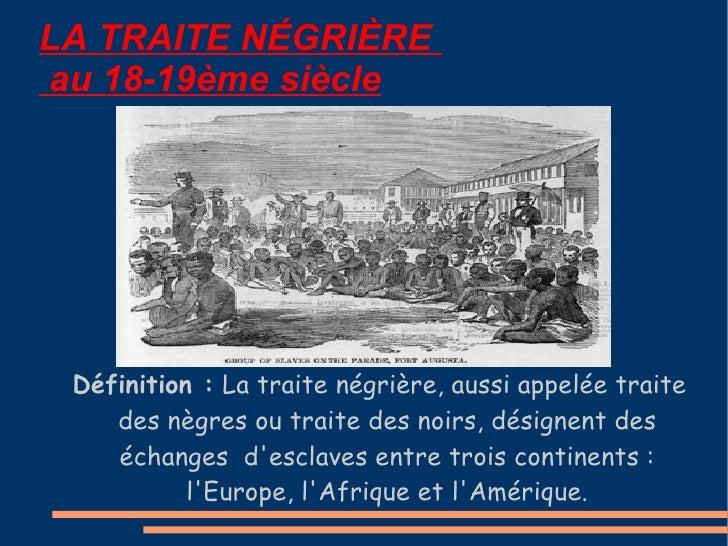 LA TRAITE N É GRI È RE   au 18-19ème siècle Définition :  La traite négrière, aussi appelée traite des nègres ou traite de...