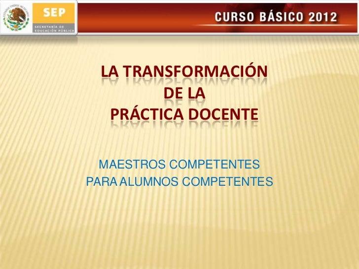 LA TRANSFORMACIÓN        DE LA  PRÁCTICA DOCENTE  MAESTROS COMPETENTESPARA ALUMNOS COMPETENTES