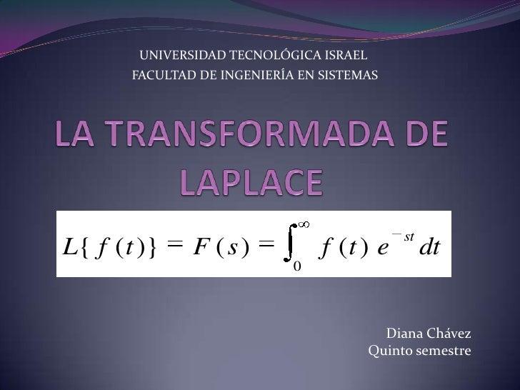 UNIVERSIDAD TECNOLÓGICA ISRAEL<br />FACULTAD DE INGENIERÍA EN SISTEMAS<br />LA TRANSFORMADA DE LAPLACE<br />Diana Chávez<b...