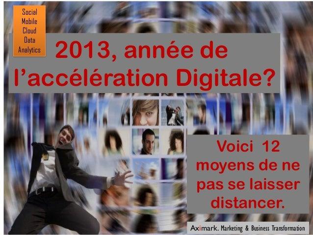 Social Mobile Cloud  Data    2013, année deAnalyticsl'accélération Digitale?                     Voici 12                 ...