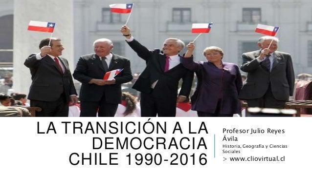 LA TRANSICIÓN A LA DEMOCRACIA CHILE 1990-2016 Profesor Julio Reyes Ávila Historia, Geografía y Ciencias Sociales > www.cli...