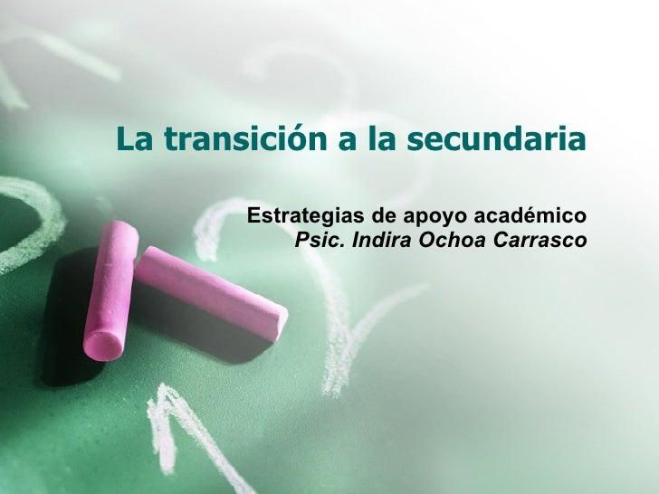 La transición a la secundaria Estrategias de apoyo académico Psic. Indira Ochoa Carrasco