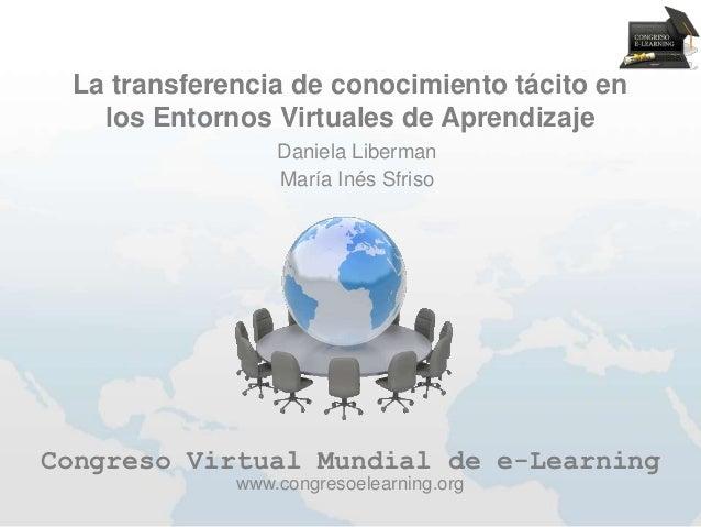La transferencia de conocimiento tácito en   los Entornos Virtuales de Aprendizaje                 Daniela Liberman       ...