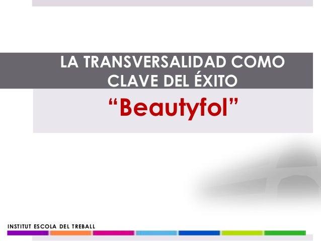"""INSTITUT ESCOLA DEL TREBALL """"Beautyfol"""" LA TRANSVERSALIDAD COMO CLAVE DEL ÉXITO"""