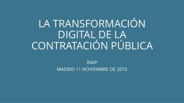 LA TRANSFORMACIÓN DIGITAL DE LA CONTRATACIÓN PÚBLICA INAP MADRID 11 NOVIEMBRE DE 2015