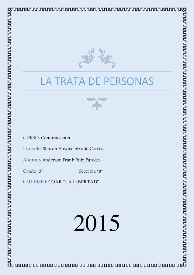 LA TRATA DE PERSONAS CURSO: Comunicación Docente: Sharon Haydee Abanto Correa Alumno: Anderson Frank Ruiz Paredes Grado: 3...