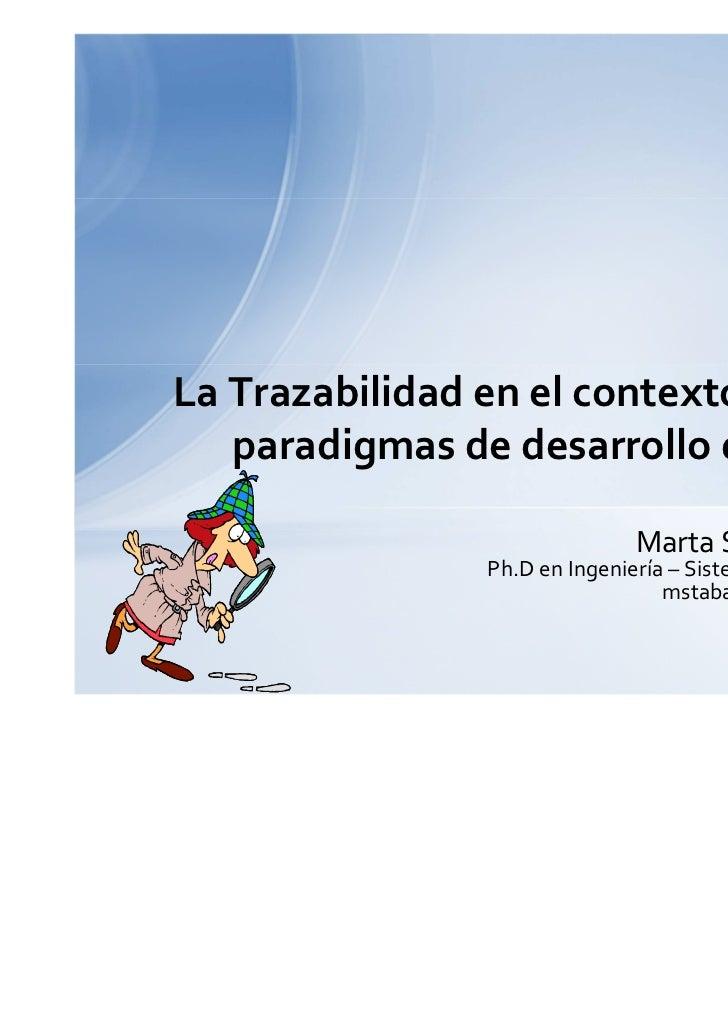 La Trazabilidad en el contexto de nuevos   paradigmas de desarrollo de software                               Marta Silvia...