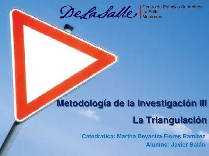 Metodología de la Investigación IIILa Triangulación<br />Catedrática: Martha Deyanira Flores Ramírez<br />Alumno: Javier B...