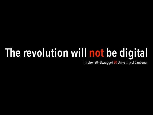 The revolution will not be digital Tim Sherratt (@wragge) ⌘ University of Canberra