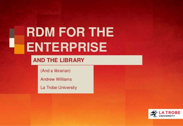RDM FOR THE ENTERPRISE AND THE LIBRARY (And a librarian) Andrew Williams La Trobe University