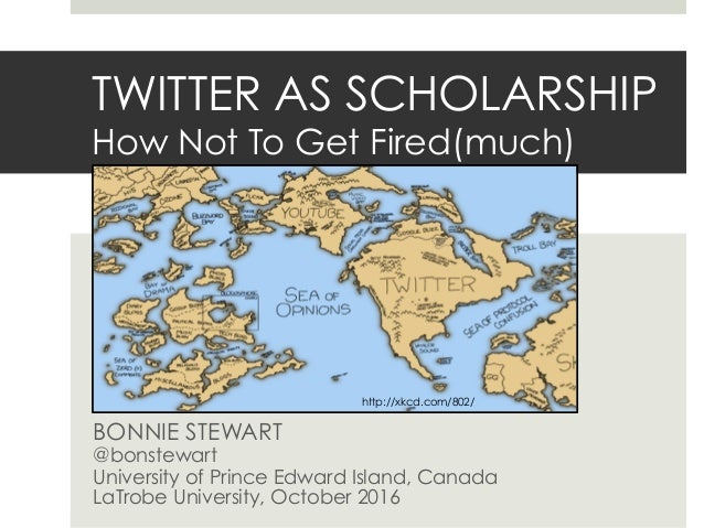TWITTER AS SCHOLARSHIP How Not To Get Fired(much) BONNIE STEWART @bonstewart University of Prince Edward Island, Canada La...