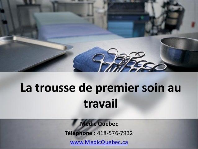 La trousse de premier soin au travail Medic Quebec Téléphone : 418-576-7932 www.MedicQuebec.ca