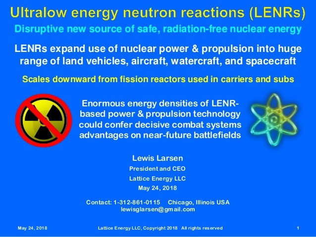 May 24, 2018 Lattice Energy LLC, Copyright 2018 All rights reserved 1 Disruptive new source of safe, radiation-free nuclea...
