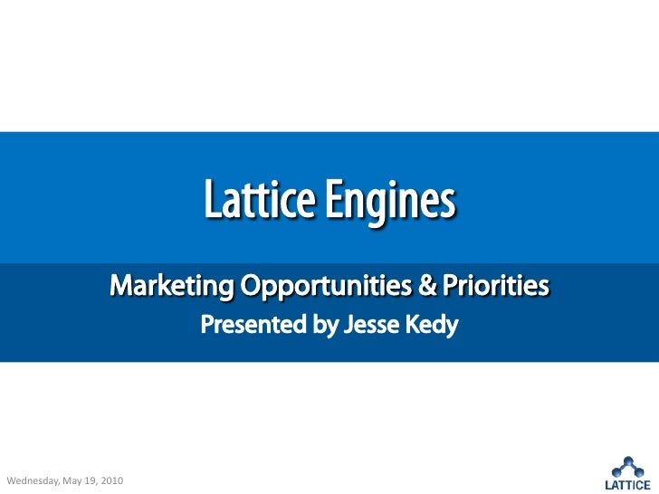 Lattice Engines<br />Marketing Opportunities & Priorities<br />Presented by Jesse Kedy<br />Wednesday, May 19, 2010<br />