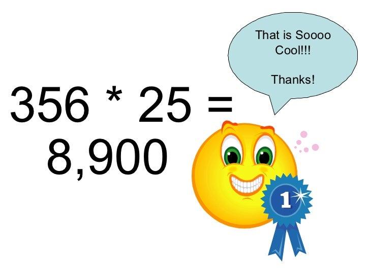 356 * 25 = 8,900 That is Soooo Cool!!! Thanks!