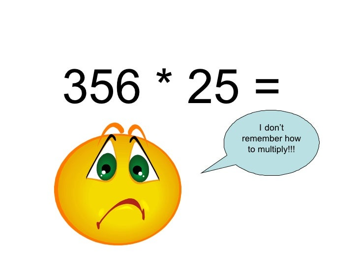 356 * 25 = I don't remember how to multiply!!!