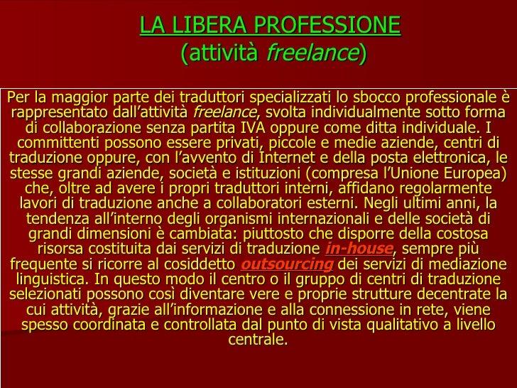 LA LIBERA PROFESSIONE   (attività  freelance ) Per la maggior parte dei traduttori specializzati lo sbocco professionale è...