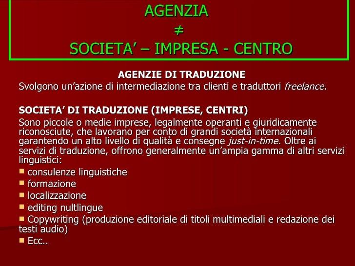 AGENZIA  ≠  SOCIETA' – IMPRESA - CENTRO <ul><li>AGENZIE DI TRADUZIONE </li></ul><ul><li>Svolgono un'azione di intermediazi...
