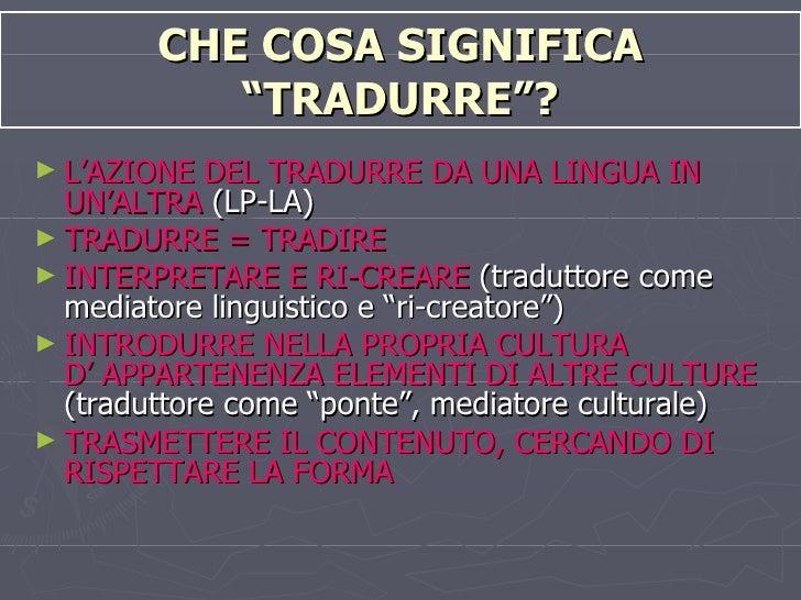"""CHE COSA SIGNIFICA """"TRADURRE""""? <ul><li>L'AZIONE DEL TRADURRE DA UNA LINGUA IN UN'ALTRA  (LP-LA) </li></ul><ul><li>TRADURRE..."""
