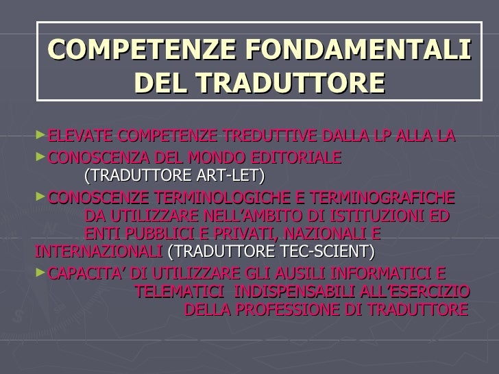 COMPETENZE FONDAMENTALI DEL TRADUTTORE <ul><li>ELEVATE COMPETENZE TREDUTTIVE DALLA LP ALLA LA </li></ul><ul><li>CONOSCENZA...