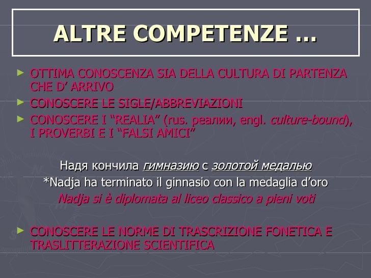 ALTRE COMPETENZE … <ul><li>OTTIMA CONOSCENZA SIA DELLA CULTURA DI PARTENZA CHE D' ARRIVO </li></ul><ul><li>CONOSCERE LE SI...