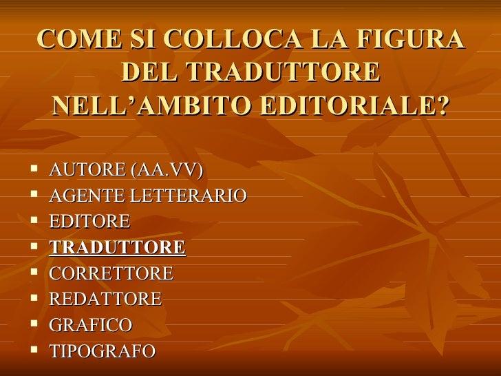 COME SI COLLOCA LA FIGURA DEL TRADUTTORE NELL'AMBITO EDITORIALE? <ul><li>AUTORE (AA.VV) </li></ul><ul><li>AGENTE LETTERARI...