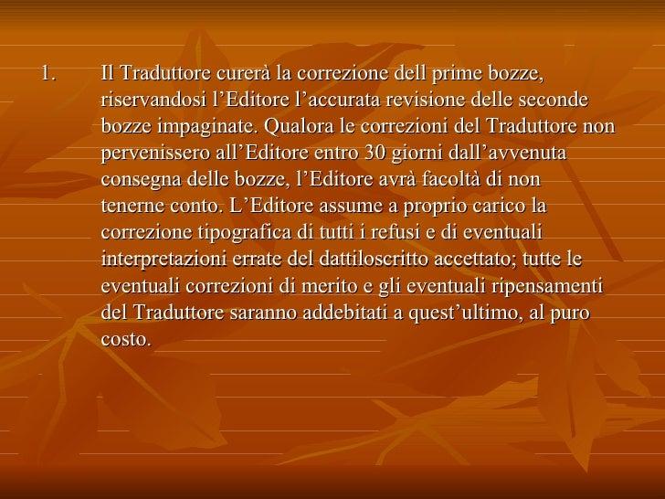 <ul><li>Il Traduttore curerà la correzione dell prime bozze, riservandosi l'Editore l'accurata revisione delle seconde boz...