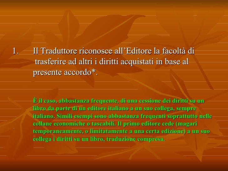 <ul><li>Il Traduttore riconosce all'Editore la facoltà di  trasferire ad altri i diritti acquistati in base al  presente a...