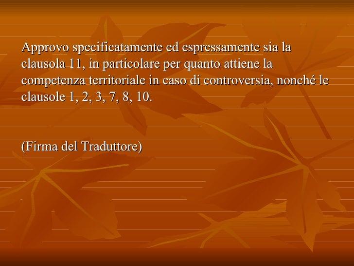 Approvo specificatamente ed espressamente sia la clausola 11, in particolare per quanto attiene la competenza territoriale...