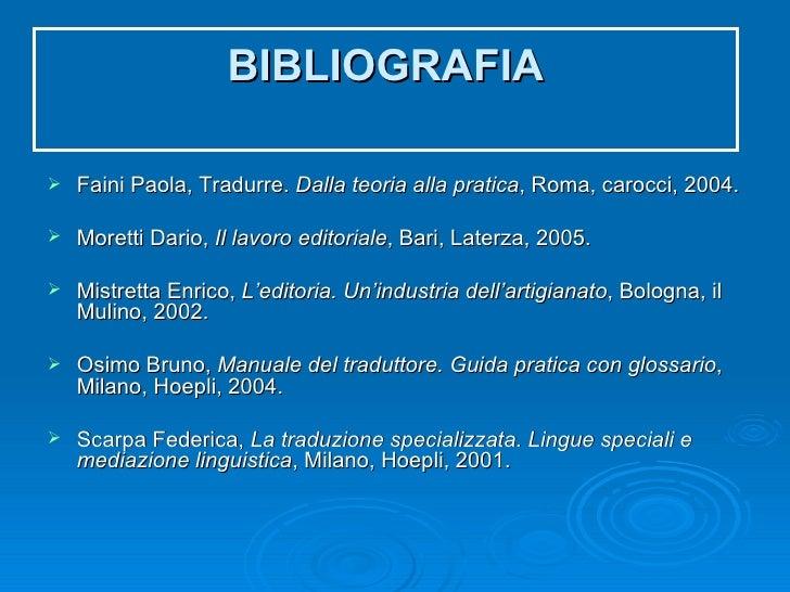 BIBLIOGRAFIA <ul><li>Faini Paola, Tradurre.  Dalla teoria alla pratica , Roma, carocci, 2004. </li></ul><ul><li>Moretti Da...