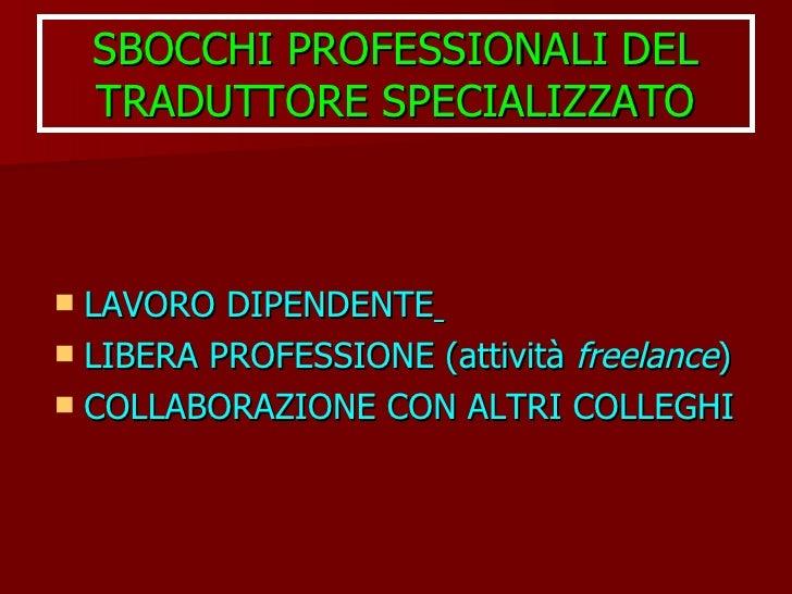 SBOCCHI PROFESSIONALI DEL TRADUTTORE SPECIALIZZATO <ul><li>LAVORO DIPENDENTE   </li></ul><ul><li>LIBERA PROFESSIONE (attiv...