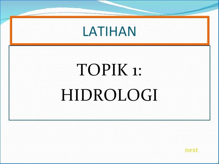 LATIHAN <ul><li>TOPIK 1: </li></ul><ul><li>HIDROLOGI </li></ul>next