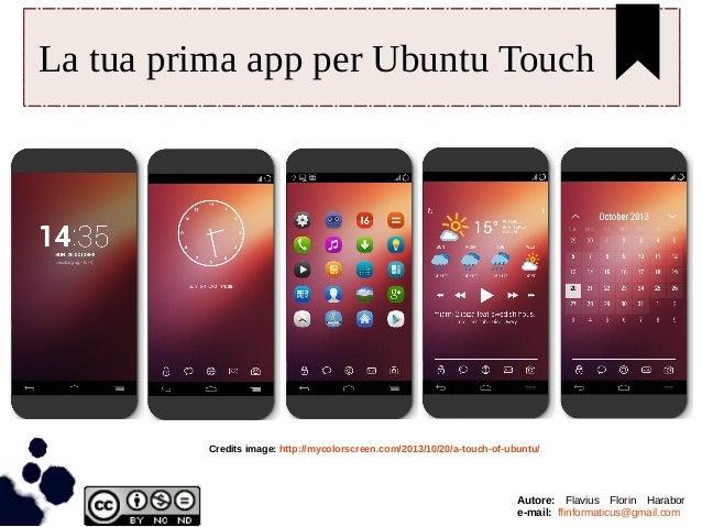 La tua prima app per Ubuntu Touch Credits image: http://mycolorscreen.com/2013/10/20/a-touch-of-ubuntu/ Autore: Flavius Fl...