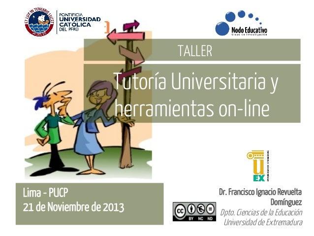 TALLER  Tutoría Universitaria y herramientas on-line  Lima - PUCP 21 de Noviembre de 2013  Dr. Francisco Ignacio Revuelta ...