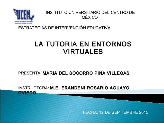 INSTITUTO UNIVERSITARIO DEL CENTRO DE MÉXICO ESTRATEGIAS DE INTERVENCIÓN EDUCATIVA LA TUTORIA EN ENTORNOS VIRTUALES PRESEN...