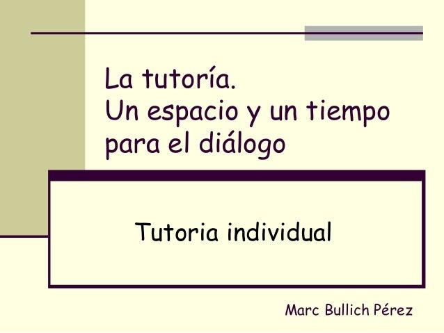 La tutoría. Un espacio y un tiempo para el diálogo Tutoria individual Marc Bullich Pérez