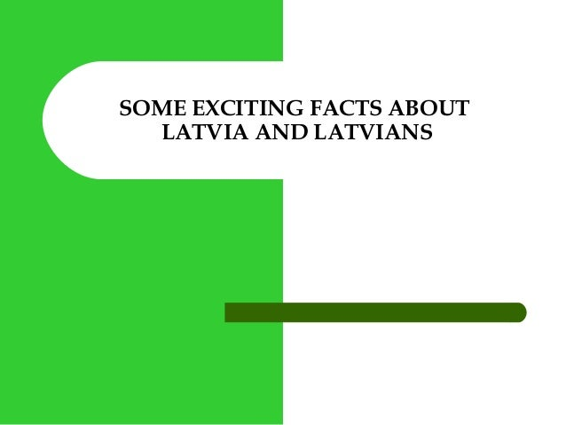SOME EXCITING FACTS ABOUT LATVIA AND LATVIANS