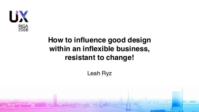 How to influence good design within an inflexible business, resistant to change! Leah Ryz