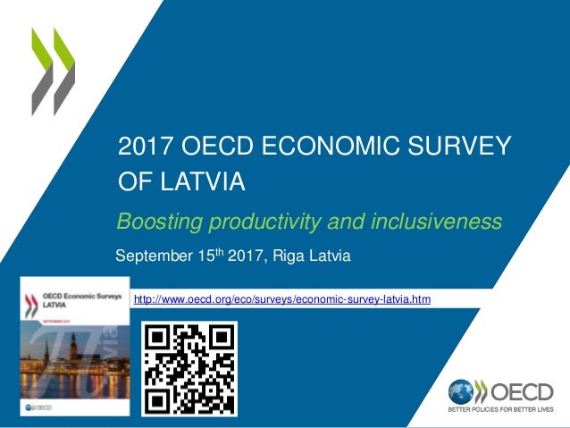 2017 OECD ECONOMIC SURVEY OF LATVIA Boosting productivity and inclusiveness September 15th 2017, Riga Latvia http://www.oe...