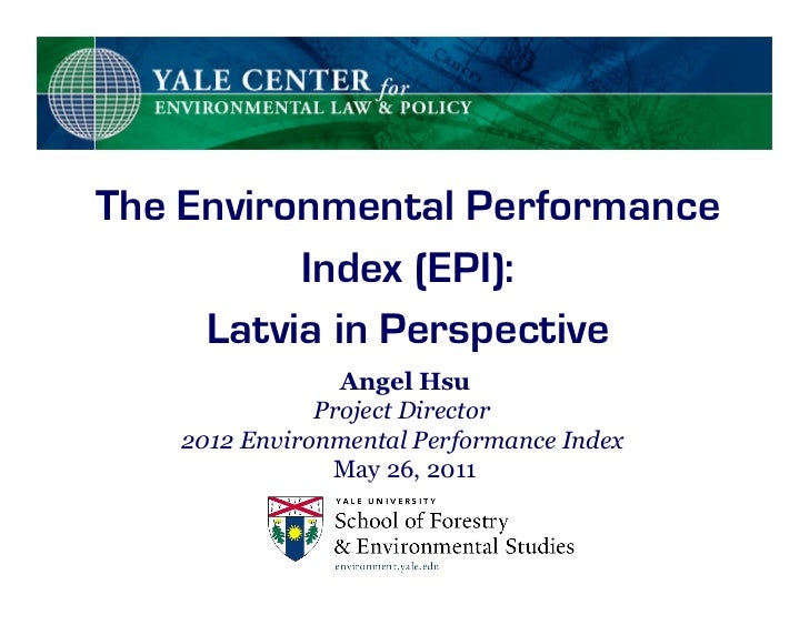 The Environmental Performance          Index (EPI):     Latvia in Perspective                Angel Hsu              Projec...