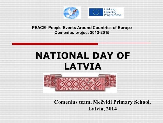 NATIONAL DAY OF LATVIA Comenius team, Mežvidi Primary School, Latvia, 2014 PEACE- People Events Around Countries of Europe...