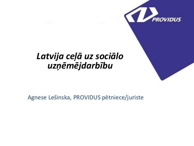Latvija ceļā uz sociālo uzņēmējdarbību Agnese Lešinska, PROVIDUS pētniece/juriste