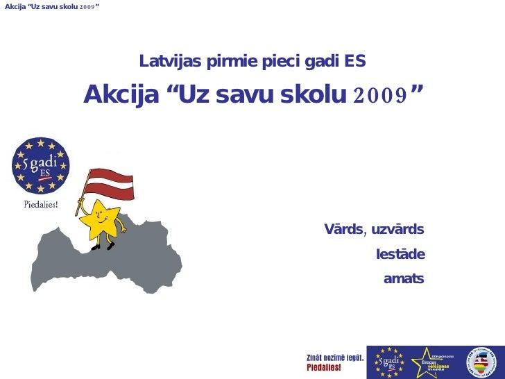 """Latvijas pirmie pieci gadi ES Akcija """"Uz savu skolu 2009"""" Vārds, uzvārds Iestāde amats"""